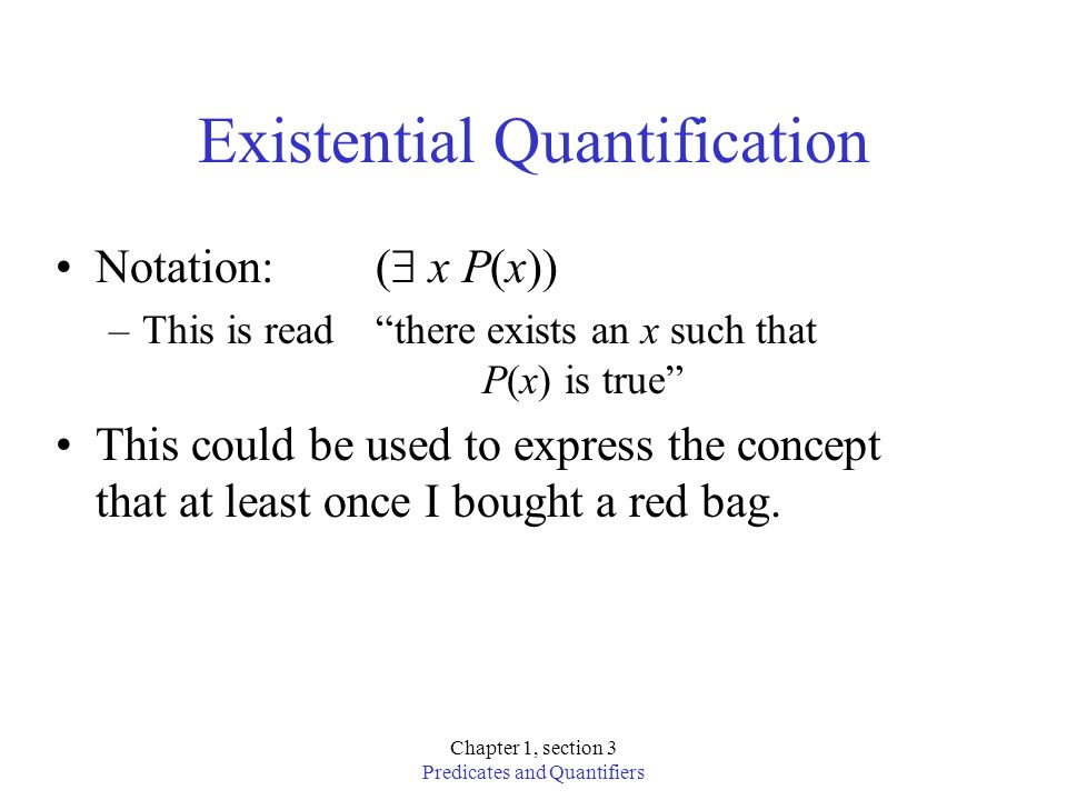 Chapter 1, section 3 Predicates and Quantifiers Example, existential quantification x (C(x) D(x)) This is TRUE –if we can find one person who has taken algebra –AND is enrolled in discrete math, –OR find one person who hasn t taken algebra.