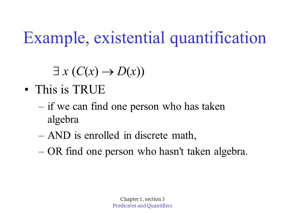 Chapter 1, section 3 Predicates and Quantifiers Example, existential quantification x (C(x) D(x)) This is TRUE –if we can find one person who has take