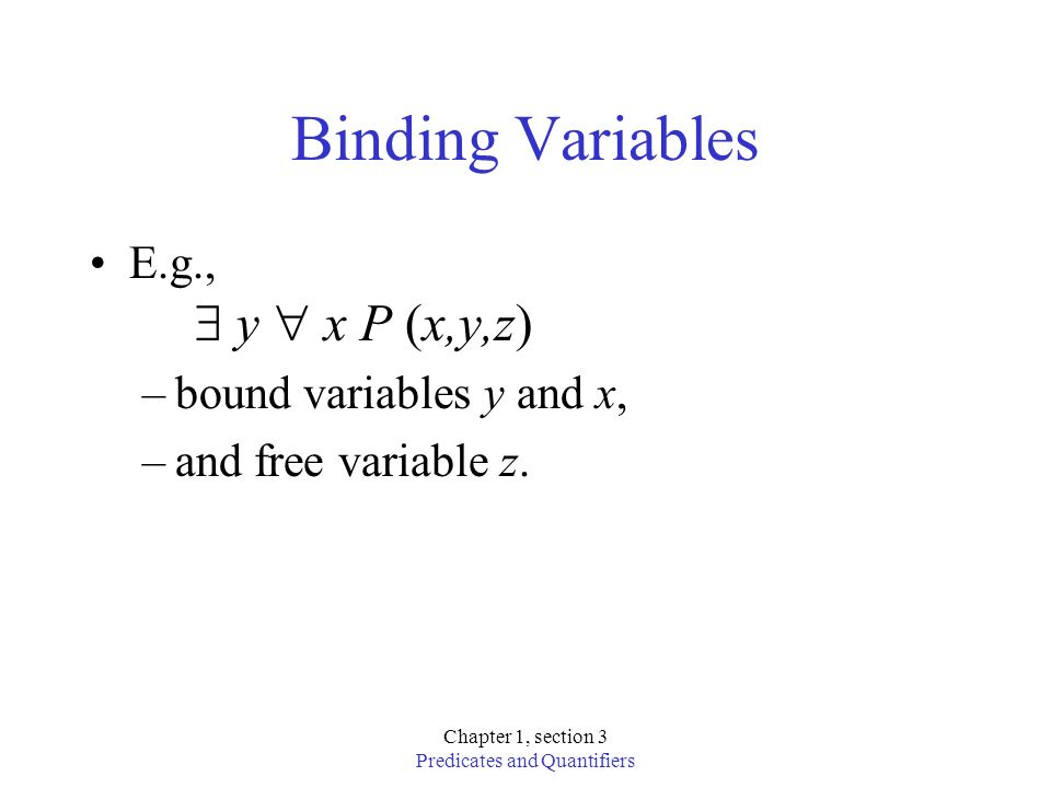 Chapter 1, section 3 Predicates and Quantifiers Binding Variables E.g., y x P (x,y,z) –bound variables y and x, –and free variable z.