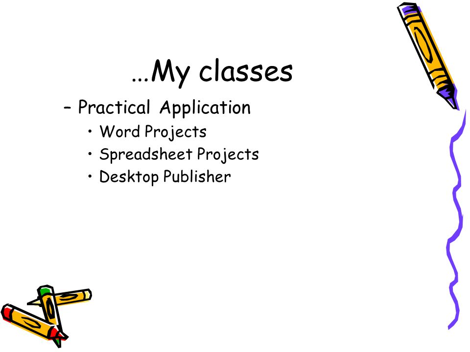 …My classes –Practical Application Word Projects Spreadsheet Projects Desktop Publisher