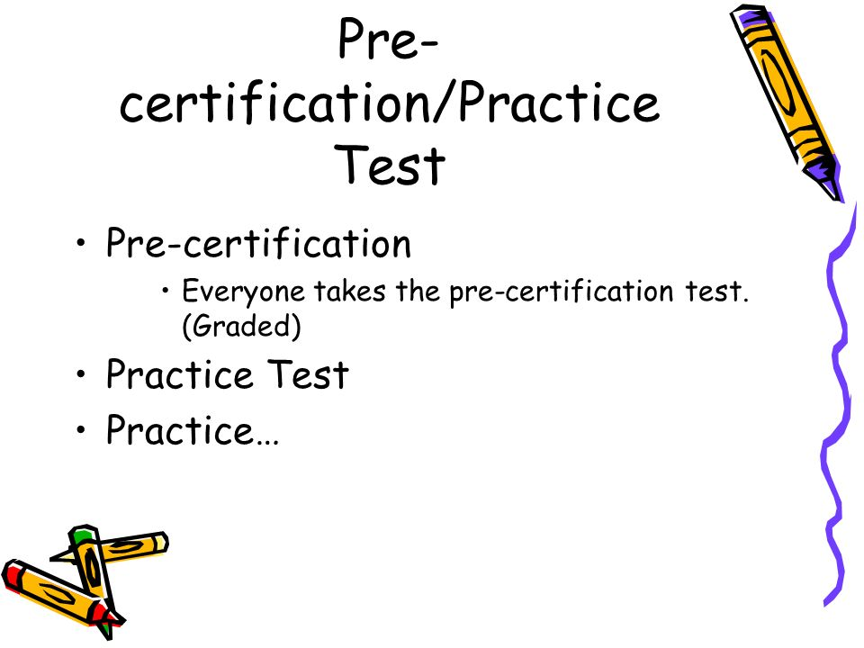 Pre- certification/Practice Test Pre-certification Everyone takes the pre-certification test.