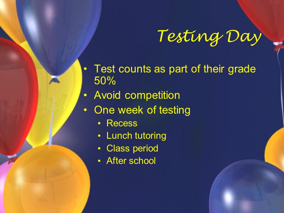 Testing Day Test counts as part of their grade 50% Avoid competition One week of testing Recess Lunch tutoring Class period After school