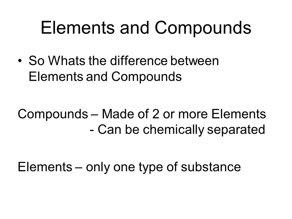 Elements and Compounds So Whats the difference between Elements and Compounds Compounds – Made of 2 or more Elements - Can be chemically separated Ele