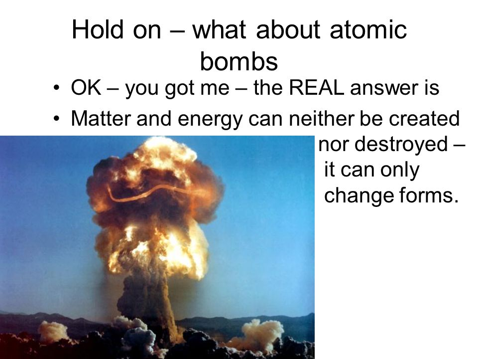 Hold on – what about atomic bombs OK – you got me – the REAL answer is Matter and energy can neither be created nor destroyed – it can only change forms.