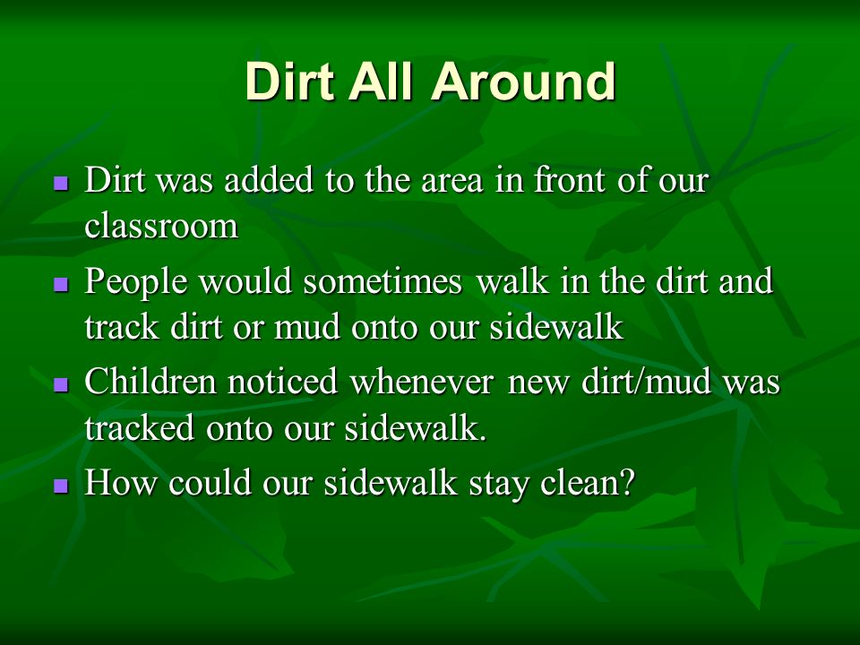 Dirt All Around Dirt was added to the area in front of our classroom Dirt was added to the area in front of our classroom People would sometimes walk in the dirt and track dirt or mud onto our sidewalk People would sometimes walk in the dirt and track dirt or mud onto our sidewalk Children noticed whenever new dirt/mud was tracked onto our sidewalk.