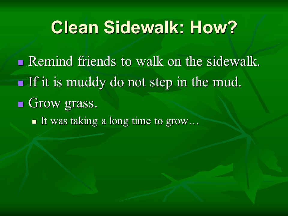 Clean Sidewalk: How? Remind friends to walk on the sidewalk. Remind friends to walk on the sidewalk. If it is muddy do not step in the mud. If it is m