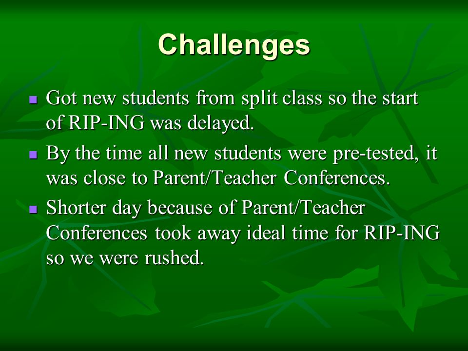 Challenges Got new students from split class so the start of RIP-ING was delayed.