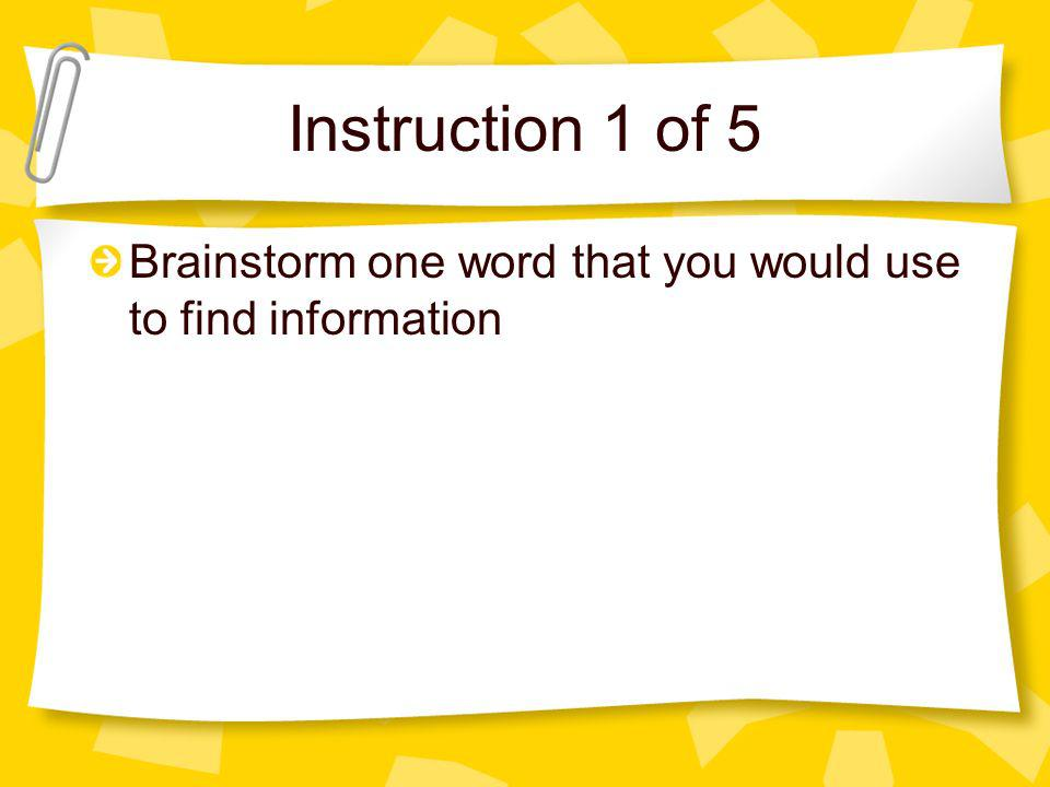 Instruction 1 of 5 Brainstorm one word that you would use to find information