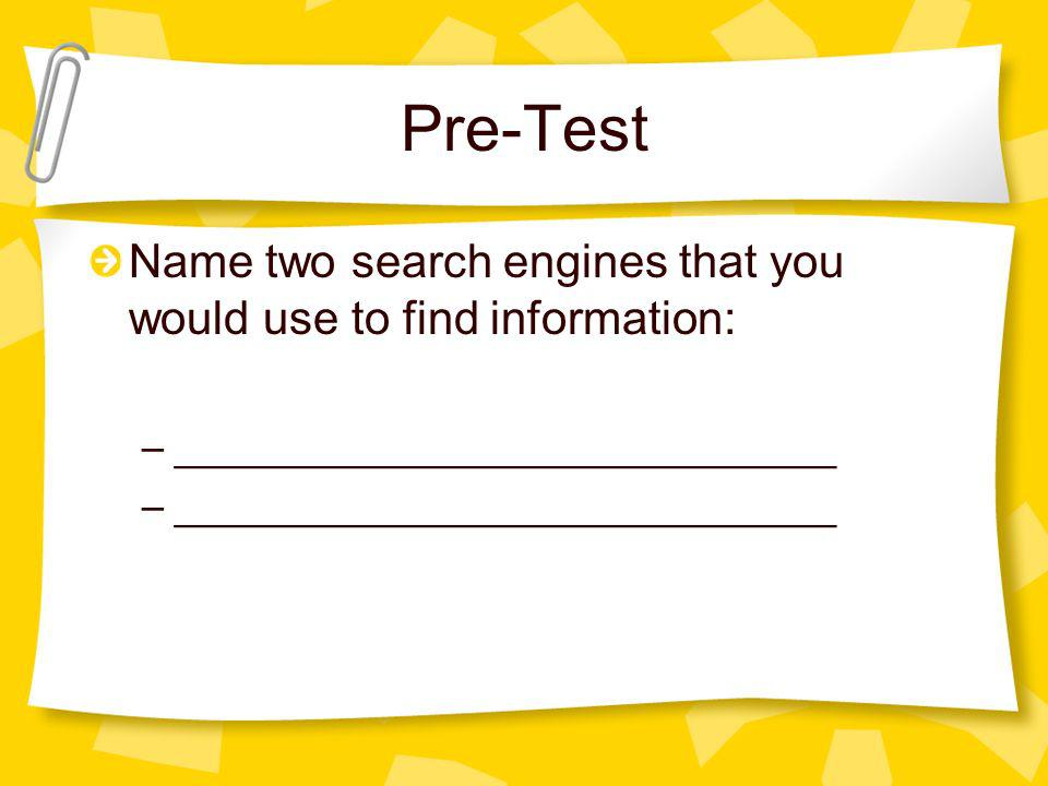 Pre-Test Name two search engines that you would use to find information: –_____________________________