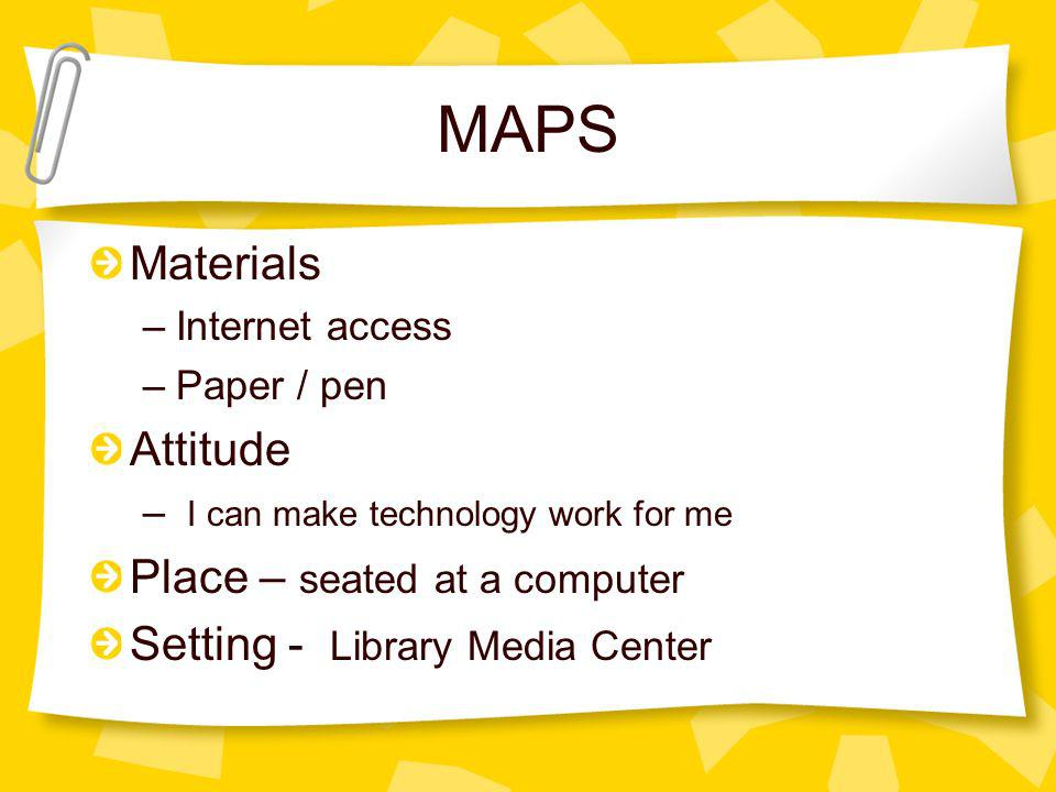 MAPS Materials –Internet access –Paper / pen Attitude – I can make technology work for me Place – seated at a computer Setting - Library Media Center