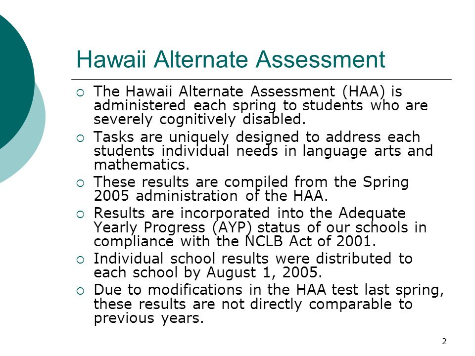 2 Hawaii Alternate Assessment The Hawaii Alternate Assessment (HAA) is administered each spring to students who are severely cognitively disabled.
