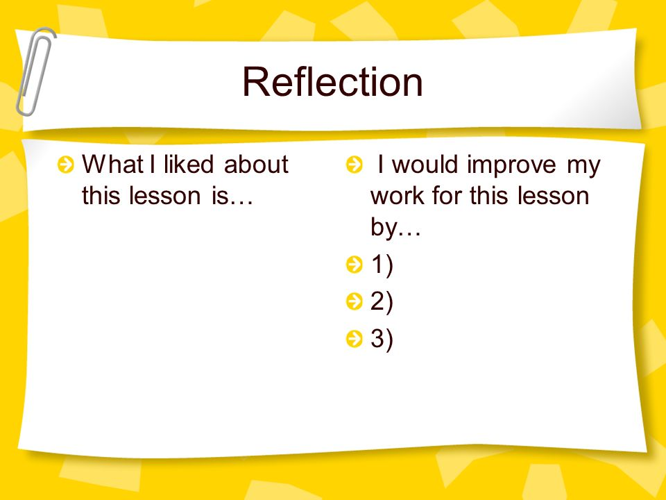 Reflection What I liked about this lesson is… I would improve my work for this lesson by… 1) 2) 3)