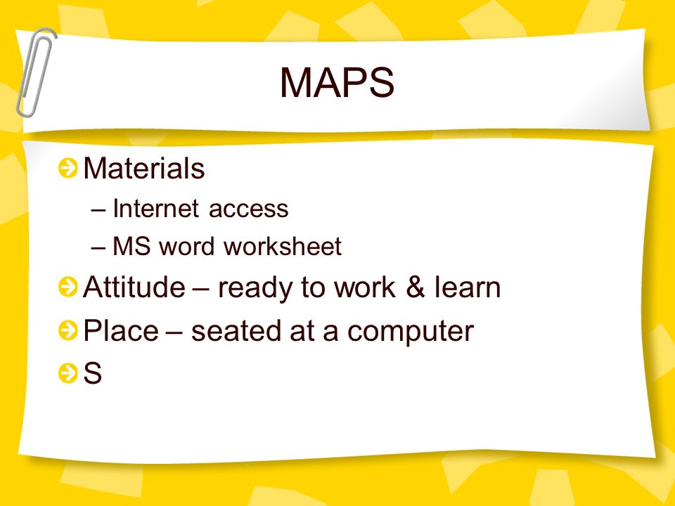 MAPS Materials –Internet access –MS word worksheet Attitude – ready to work & learn Place – seated at a computer S
