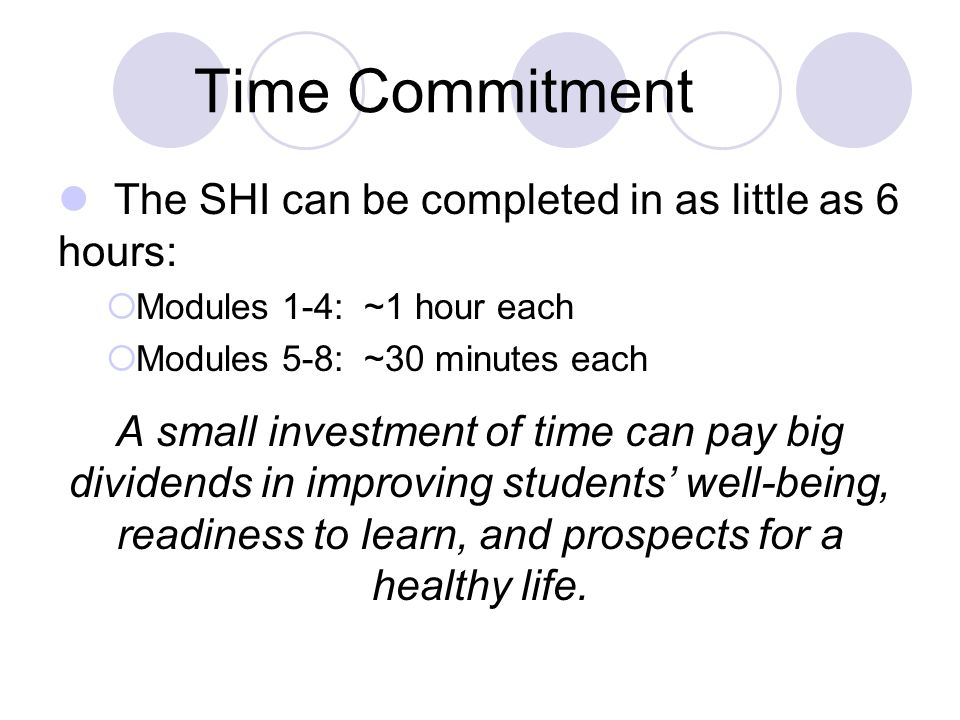 Time Commitment The SHI can be completed in as little as 6 hours: Modules 1-4: ~1 hour each Modules 5-8: ~30 minutes each A small investment of time can pay big dividends in improving students well-being, readiness to learn, and prospects for a healthy life.