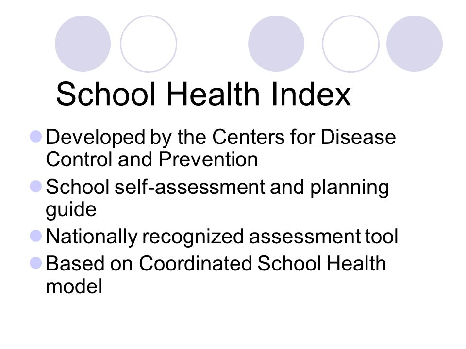 School Health Index Developed by the Centers for Disease Control and Prevention School self-assessment and planning guide Nationally recognized assessment tool Based on Coordinated School Health model