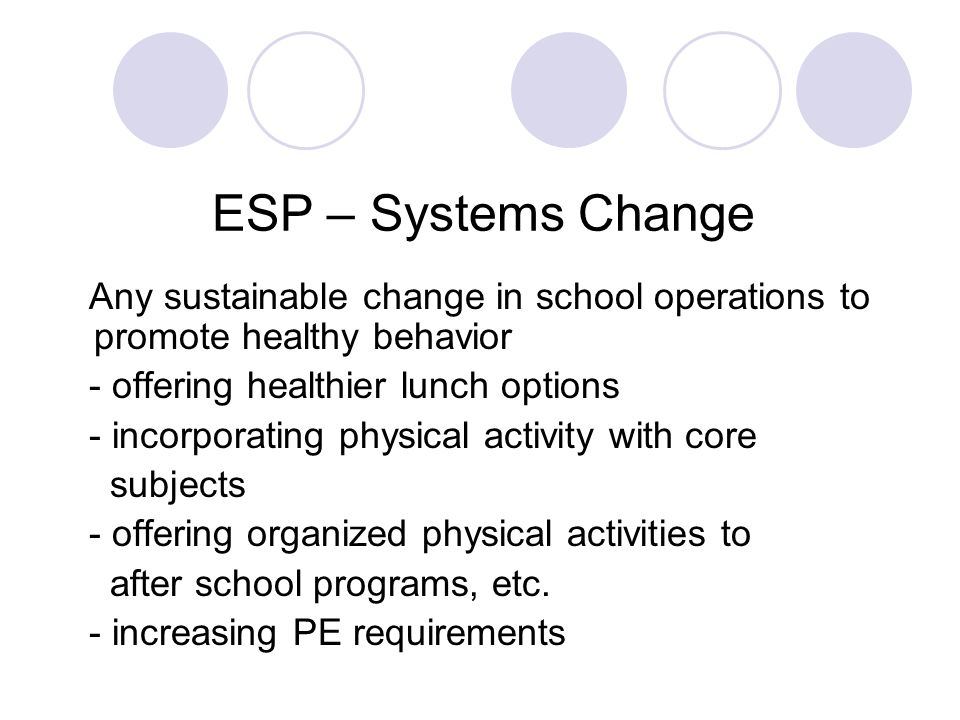 ESP – Systems Change Any sustainable change in school operations to promote healthy behavior - offering healthier lunch options - incorporating physic
