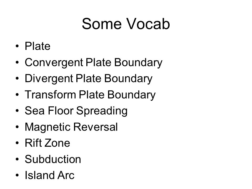 Some Vocab Plate Convergent Plate Boundary Divergent Plate Boundary Transform Plate Boundary Sea Floor Spreading Magnetic Reversal Rift Zone Subductio