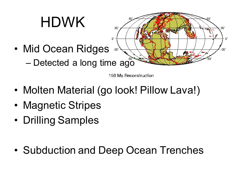 HDWK Mid Ocean Ridges –Detected a long time ago Molten Material (go look! Pillow Lava!) Magnetic Stripes Drilling Samples Subduction and Deep Ocean Tr
