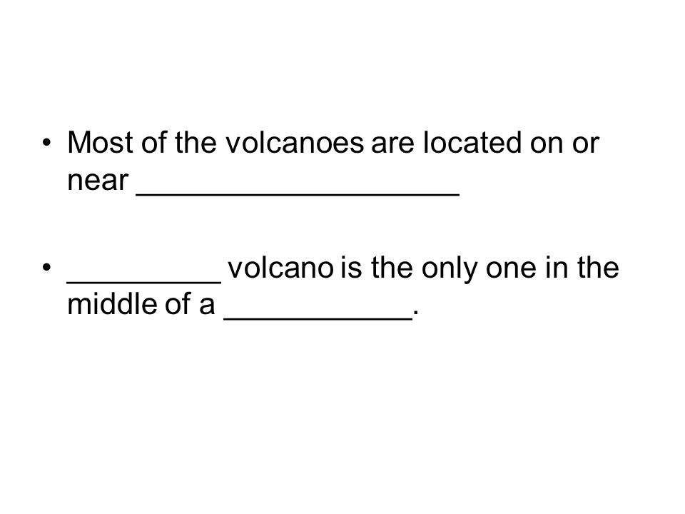 Most of the volcanoes are located on or near ___________________ _________ volcano is the only one in the middle of a ___________.