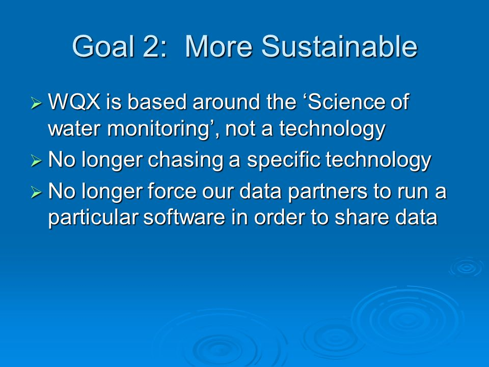Goal 2: More Sustainable WQX is based around the Science of water monitoring, not a technology WQX is based around the Science of water monitoring, not a technology No longer chasing a specific technology No longer chasing a specific technology No longer force our data partners to run a particular software in order to share data No longer force our data partners to run a particular software in order to share data