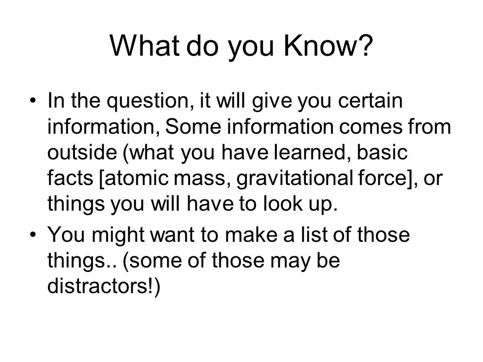 What do you Know? In the question, it will give you certain information, Some information comes from outside (what you have learned, basic facts [atom