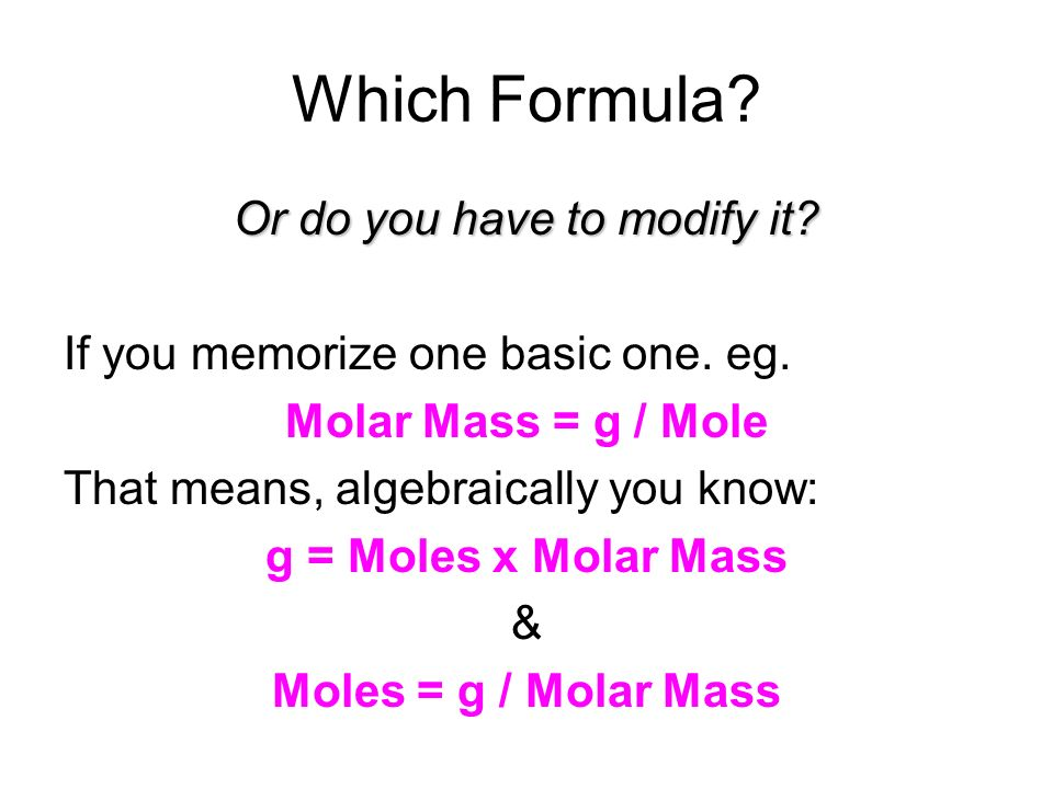 Which Formula? Or do you have to modify it? If you memorize one basic one. eg. Molar Mass = g / Mole That means, algebraically you know: g = Moles x M