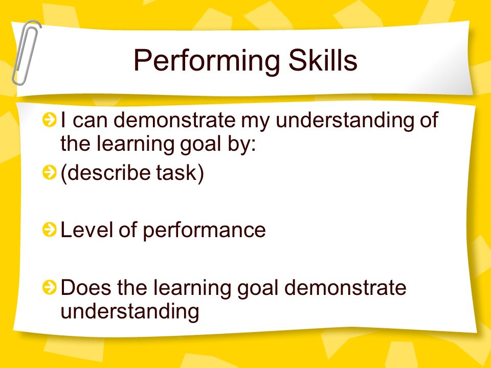 Performing Skills I can demonstrate my understanding of the learning goal by: (describe task) Level of performance Does the learning goal demonstrate understanding