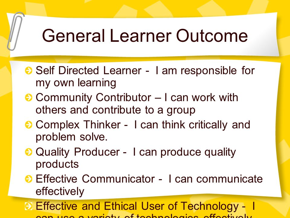 General Learner Outcome Self Directed Learner - I am responsible for my own learning Community Contributor – I can work with others and contribute to a group Complex Thinker - I can think critically and problem solve.