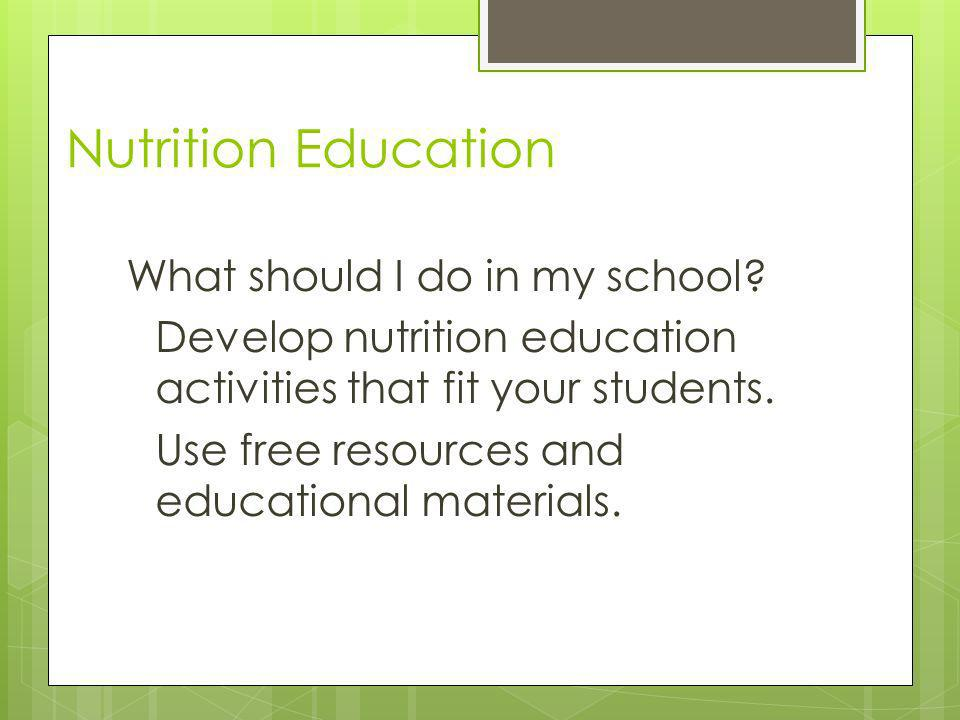 Nutrition Education What should I do in my school? Develop nutrition education activities that fit your students. Use free resources and educational m