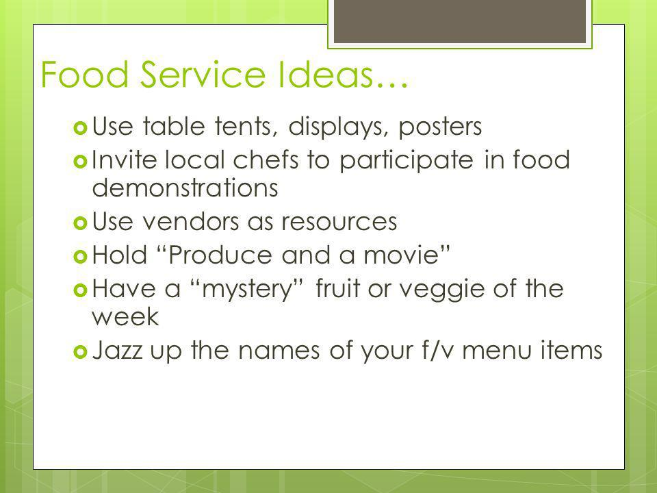 Food Service Ideas… Use table tents, displays, posters Invite local chefs to participate in food demonstrations Use vendors as resources Hold Produce and a movie Have a mystery fruit or veggie of the week Jazz up the names of your f/v menu items