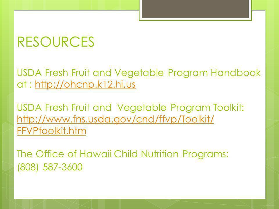 RESOURCES USDA Fresh Fruit and Vegetable Program Handbook at : http://ohcnp.k12.hi.us USDA Fresh Fruit and Vegetable Program Toolkit: http://www.fns.usda.gov/cnd/ffvp/Toolkit/ FFVPtoolkit.htm The Office of Hawaii Child Nutrition Programs: (808) 587-3600http://ohcnp.k12.hi.us http://www.fns.usda.gov/cnd/ffvp/Toolkit/ FFVPtoolkit.htm