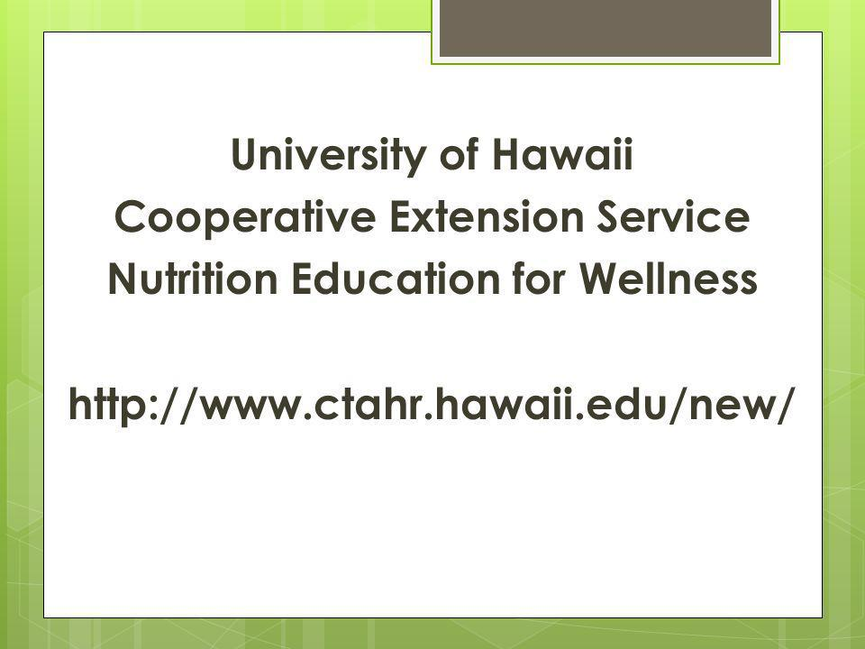 University of Hawaii Cooperative Extension Service Nutrition Education for Wellness http://www.ctahr.hawaii.edu/new/