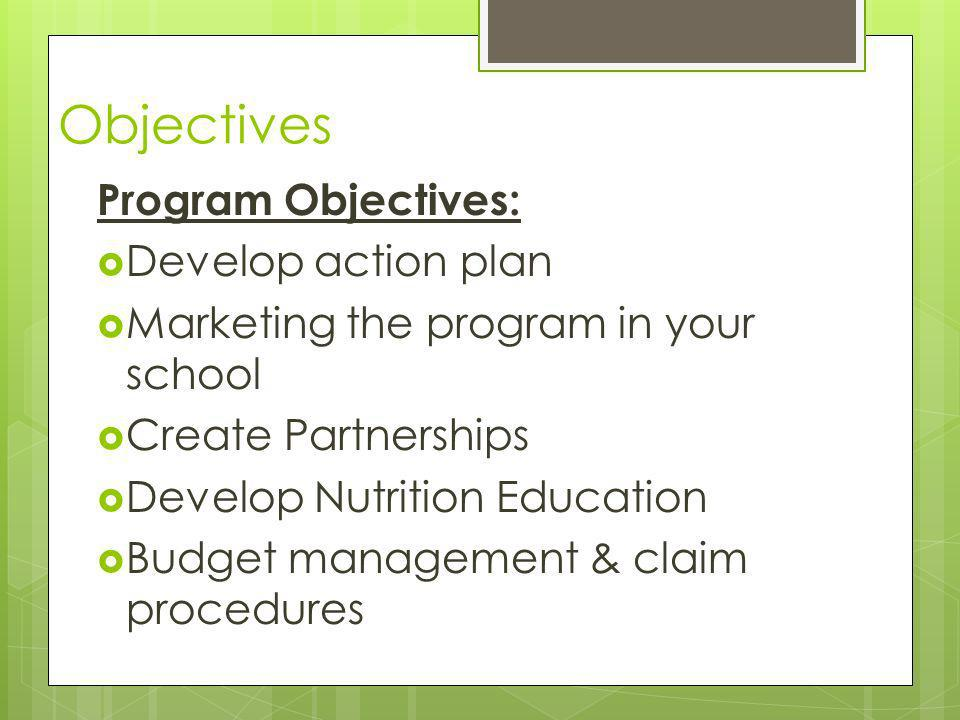 Objectives Program Objectives: Develop action plan Marketing the program in your school Create Partnerships Develop Nutrition Education Budget management & claim procedures
