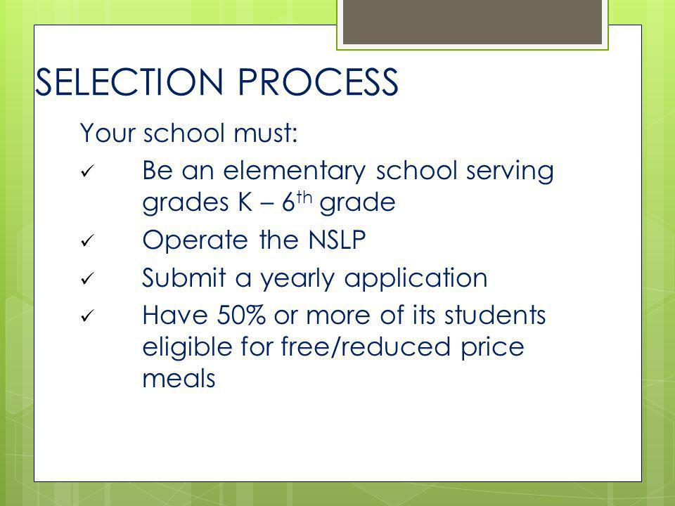 SELECTION PROCESS Your school must: Be an elementary school serving grades K – 6 th grade Operate the NSLP Submit a yearly application Have 50% or mor