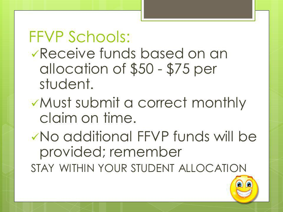 FFVP Schools: Receive funds based on an allocation of $50 - $75 per student. Must submit a correct monthly claim on time. No additional FFVP funds wil