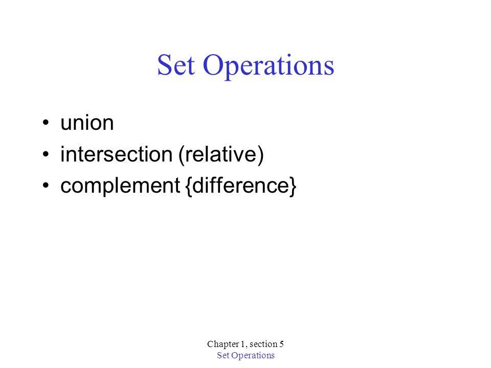 Chapter 1, section 5 Set Operations union intersection (relative) complement {difference}