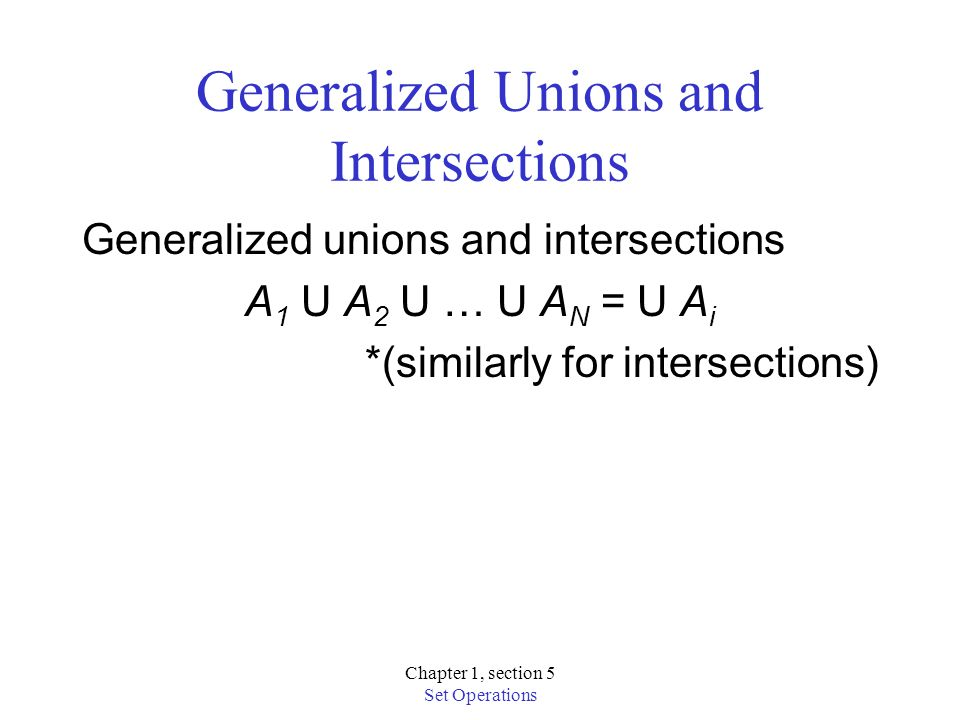 Chapter 1, section 5 Set Operations Generalized Unions and Intersections Generalized unions and intersections A 1 U A 2 U … U A N = U A i *(similarly for intersections)