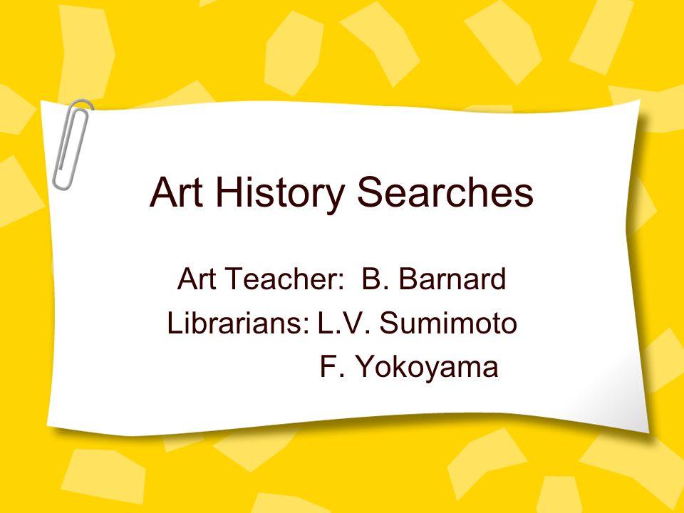 Art History Searches Art Teacher: B. Barnard Librarians: L.V. Sumimoto F. Yokoyama