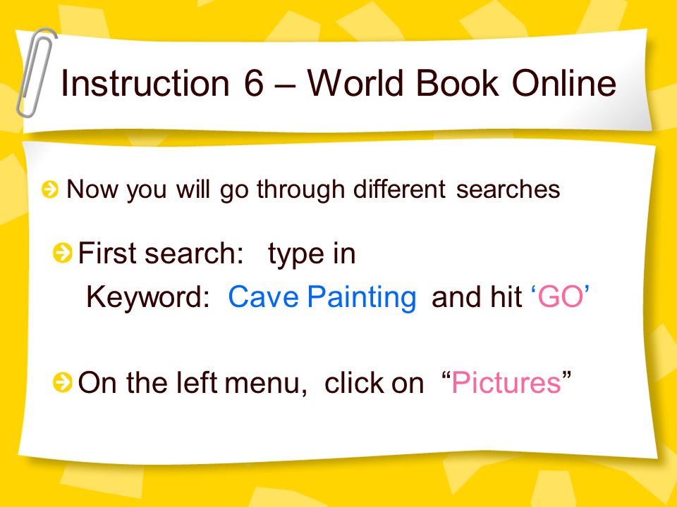 Instruction 6 – World Book Online Now you will go through different searches On the left menu, click on Pictures First search: type in Keyword: Cave Painting and hit GO