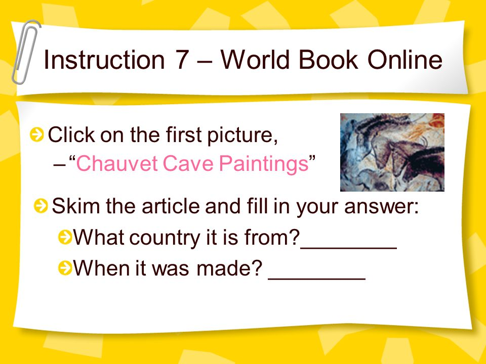 Instruction 7 – World Book Online Click on the first picture, –Chauvet Cave Paintings Skim the article and fill in your answer: What country it is from?________ When it was made.