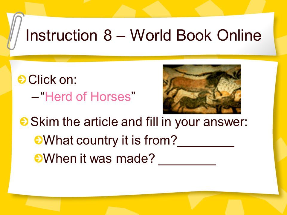 Instruction 8 – World Book Online Click on: –Herd of Horses Skim the article and fill in your answer: What country it is from?________ When it was made.