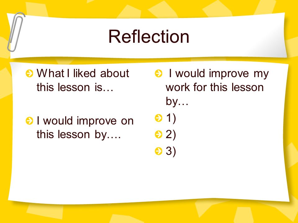 Reflection What I liked about this lesson is… I would improve on this lesson by….