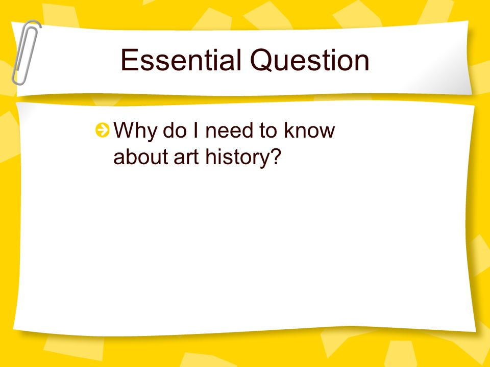 Essential Question Why do I need to know about art history?