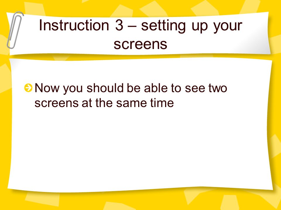 Instruction 3 – setting up your screens Now you should be able to see two screens at the same time
