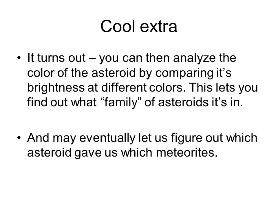Cool extra It turns out – you can then analyze the color of the asteroid by comparing its brightness at different colors.