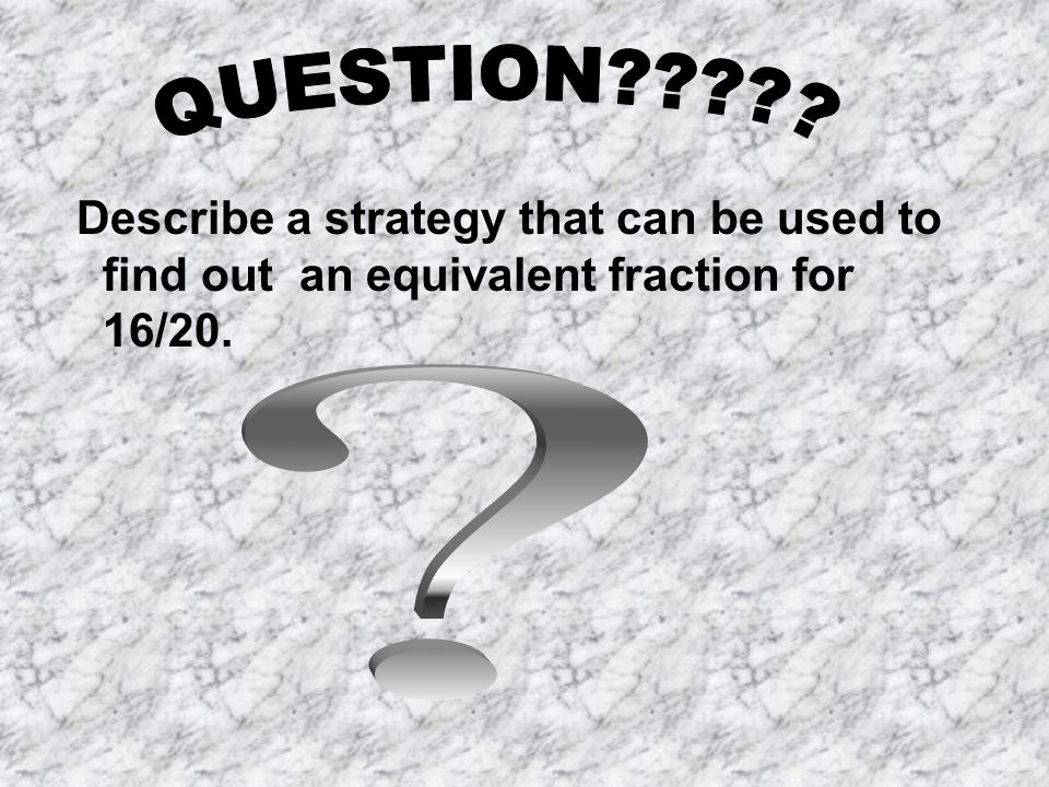 Describe a strategy that can be used to find out an equivalent fraction for 16/20.