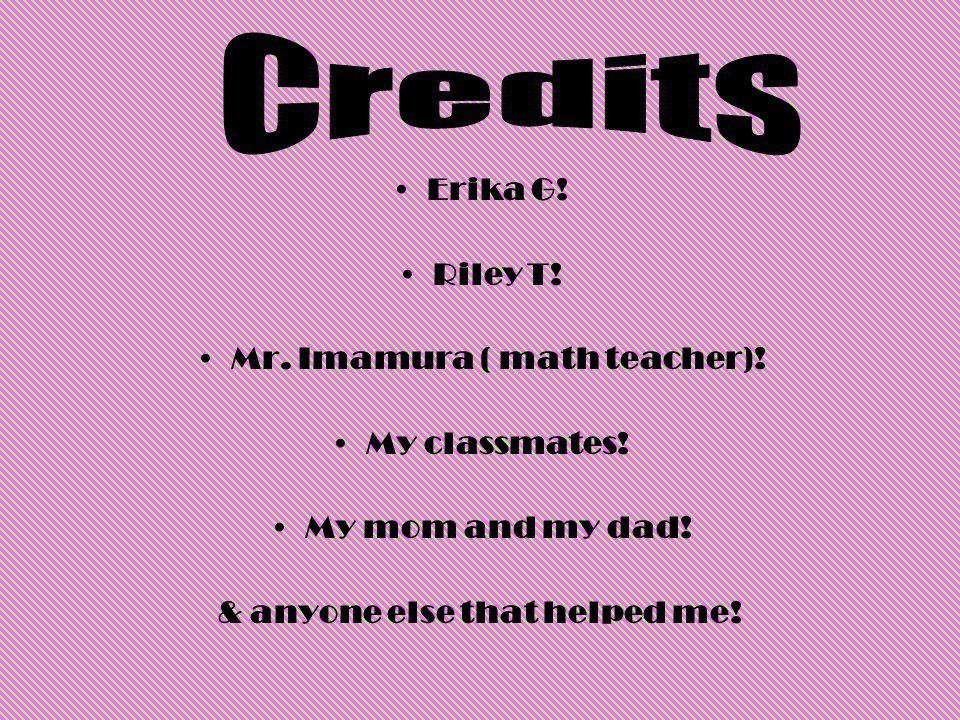 Erika G! Riley T! Mr. Imamura ( math teacher)! My classmates! My mom and my dad! & anyone else that helped me!