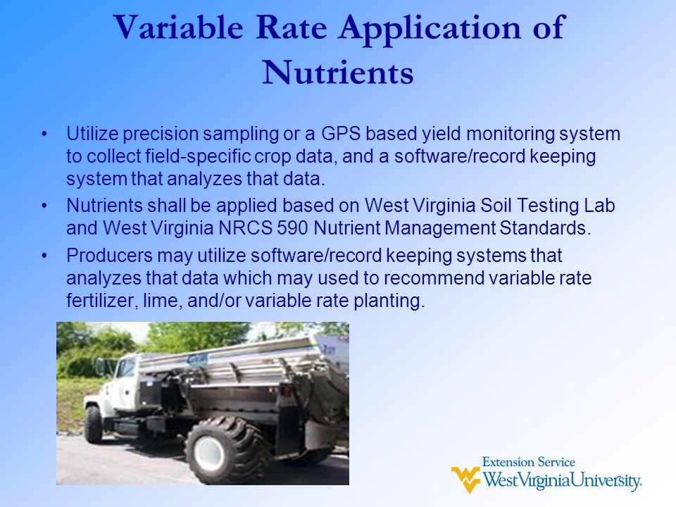 Variable Rate Application of Nutrients Utilize precision sampling or a GPS based yield monitoring system to collect field-specific crop data, and a so