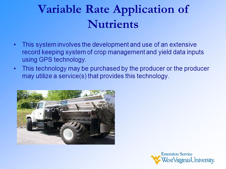 Variable Rate Application of Nutrients This system involves the development and use of an extensive record keeping system of crop management and yield