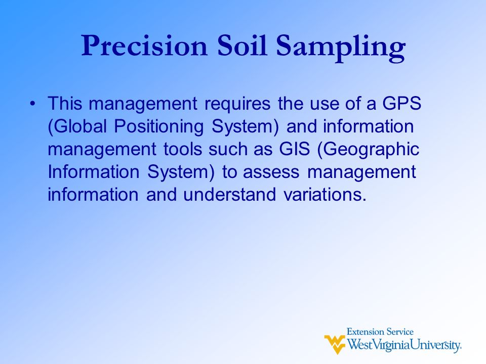 Precision Soil Sampling This management requires the use of a GPS (Global Positioning System) and information management tools such as GIS (Geographic